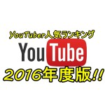 ユーチューバー人気ランキング2016決定版!!1位はまさかの…!?
