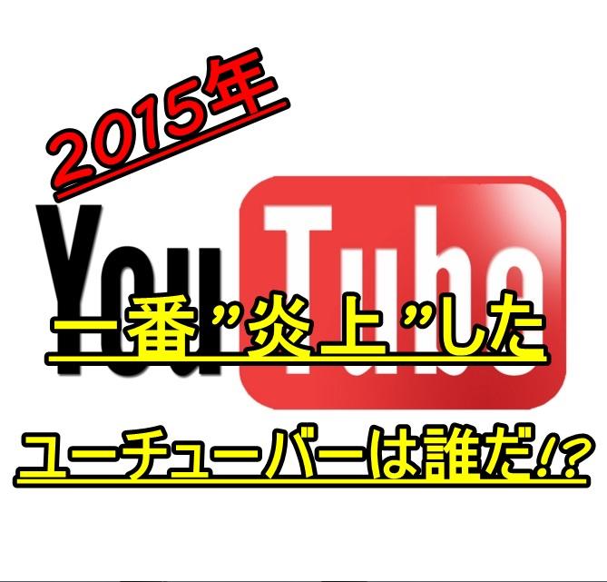 2015ユーチューバー炎上流行語大賞!!今年最も炎上したのは…
